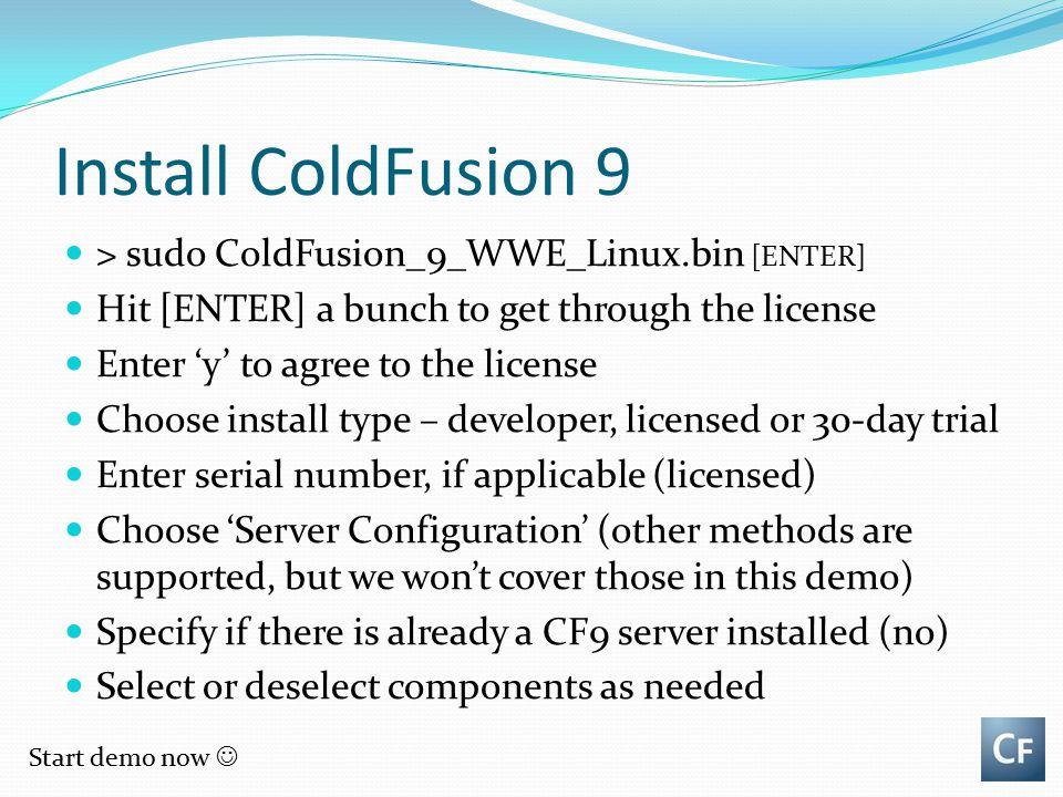 Install ColdFusion 9 > sudo ColdFusion_9_WWE_Linux.bin [ENTER]